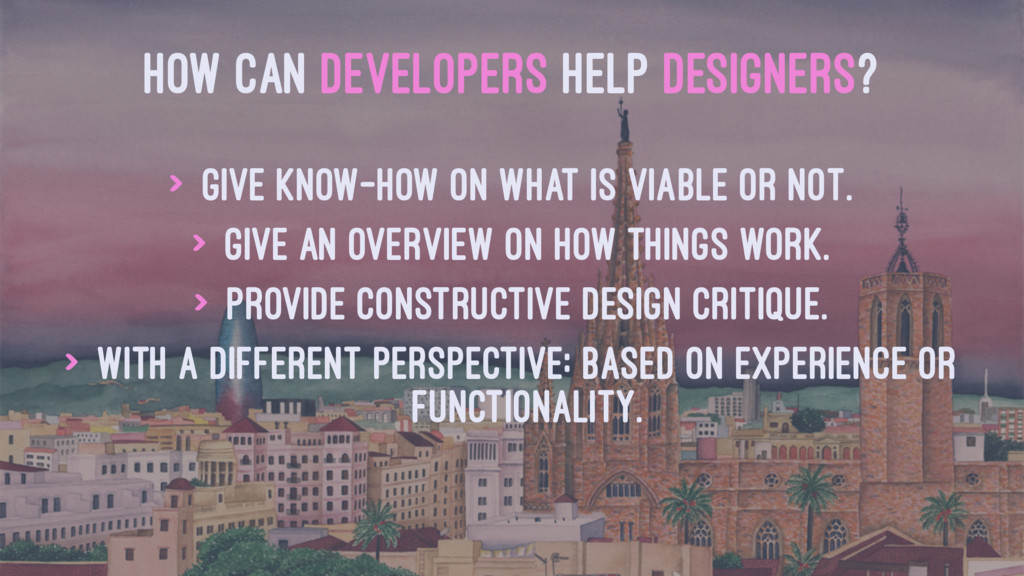 HOW CAN DEVELOPERS HELP DESIGNERS? > Give know-...