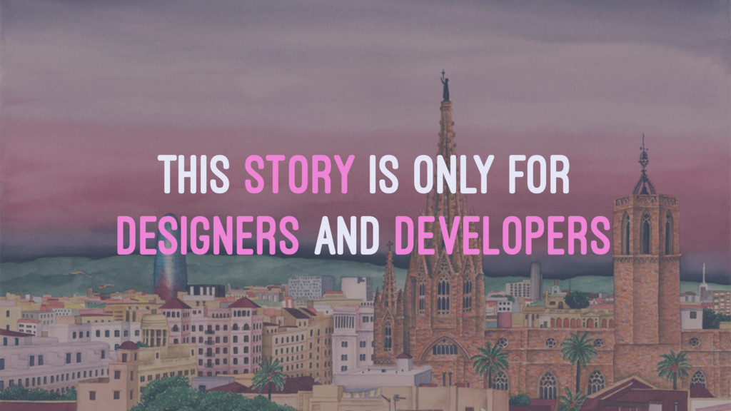 THIS STORY IS ONLY FOR DESIGNERS AND DEVELOPERS