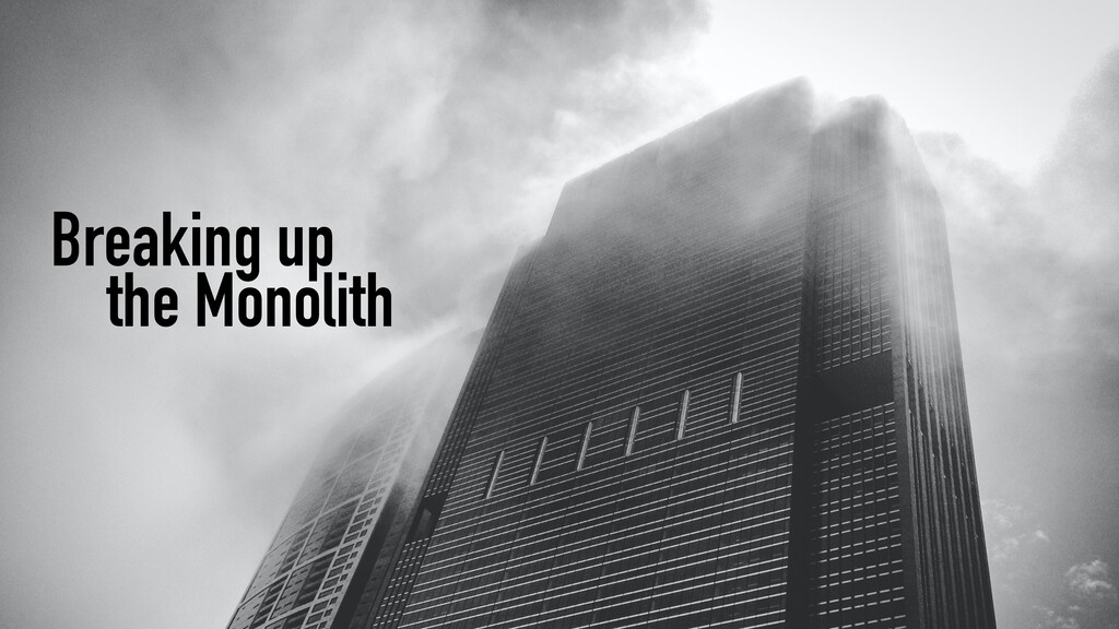 Breaking up   the Monolith