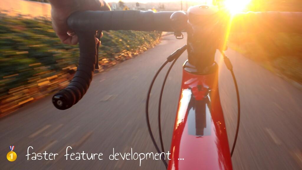 🥇 faster feature development …