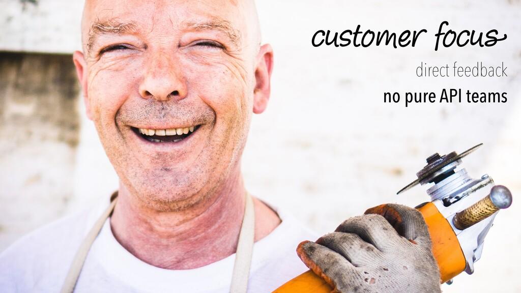 custome r focu s direct feedback   no pure API ...