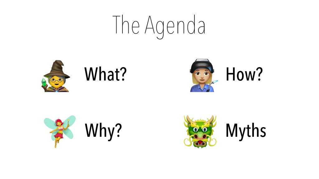 The Agenda 🧙 What? 🧚 Why? 👩🏭 How? 🐲 Myths