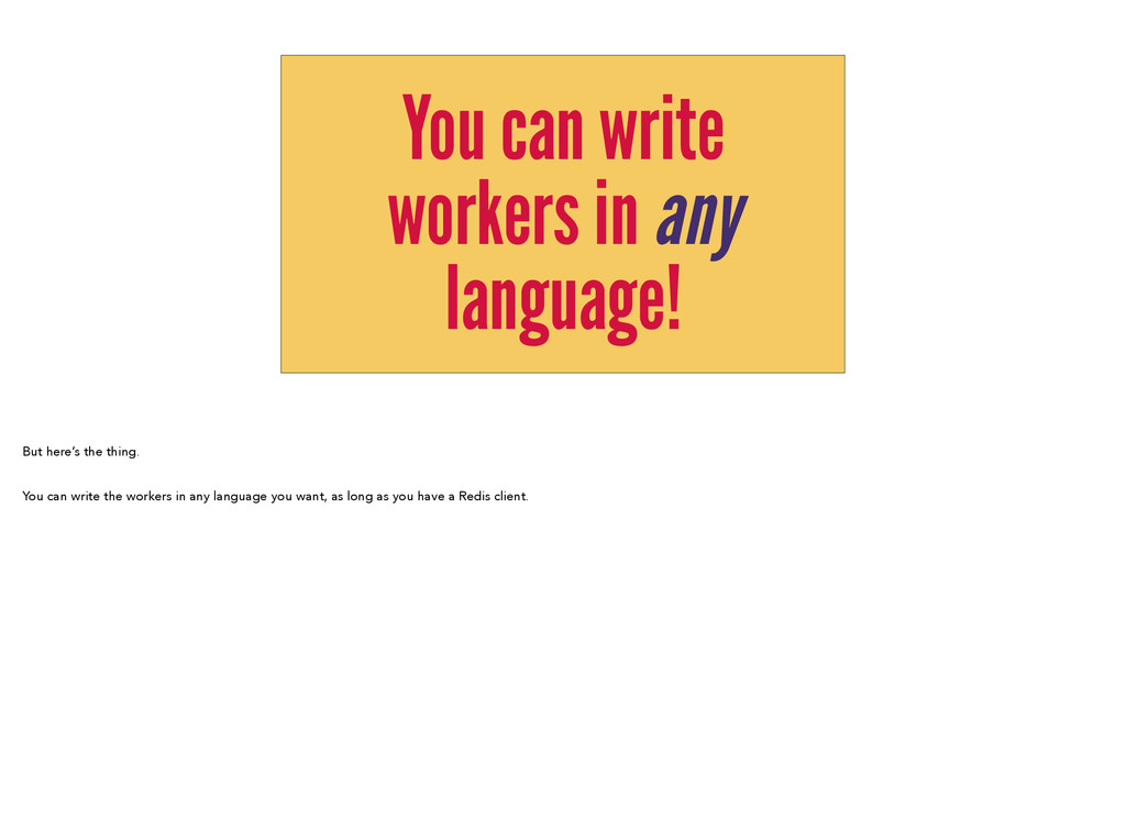 You can write workers in any language! But here...