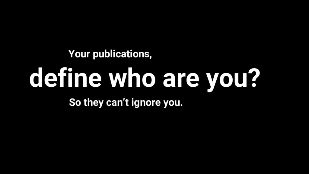 define who are you? Your publications, So they ...