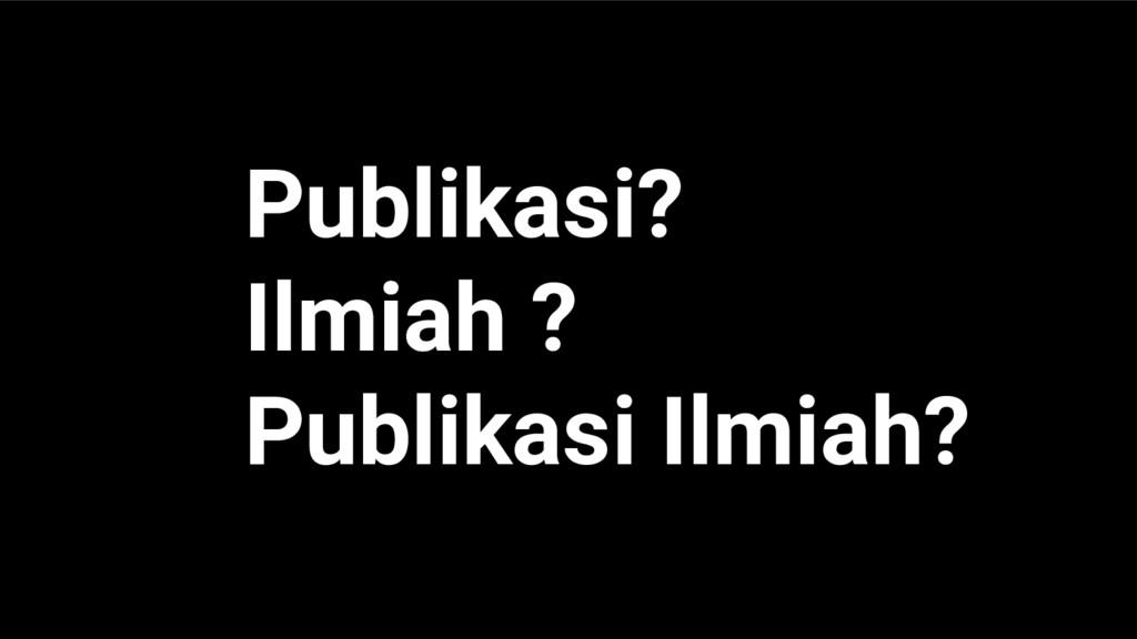 Publikasi? Ilmiah ? Publikasi Ilmiah?
