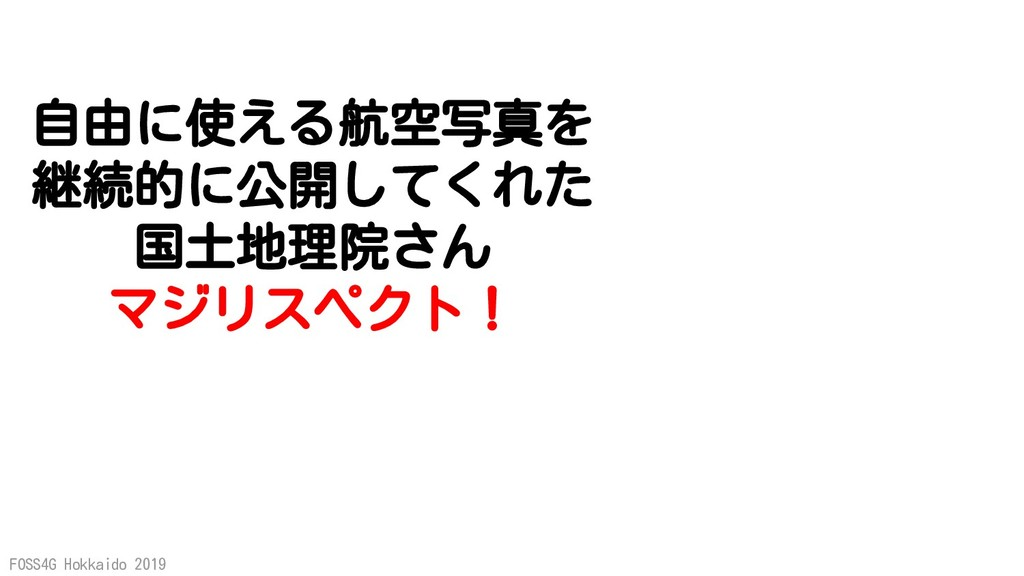 FOSS4G Hokkaido 2019 自由に使える航空写真を 継続的に公開してくれた 国土...