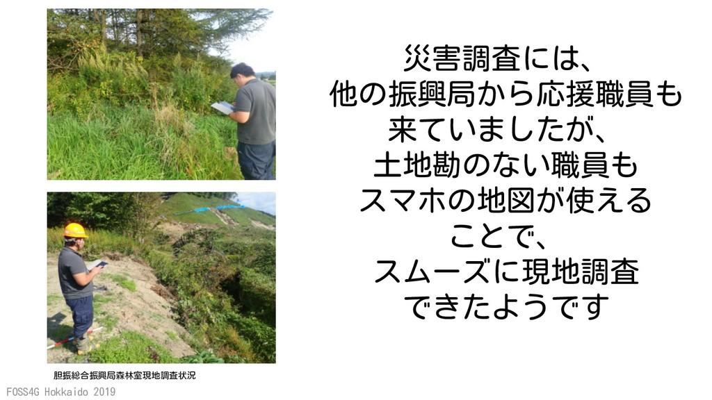 FOSS4G Hokkaido 2019 災害調査には、 他の振興局から応援職員も 来ていまし...