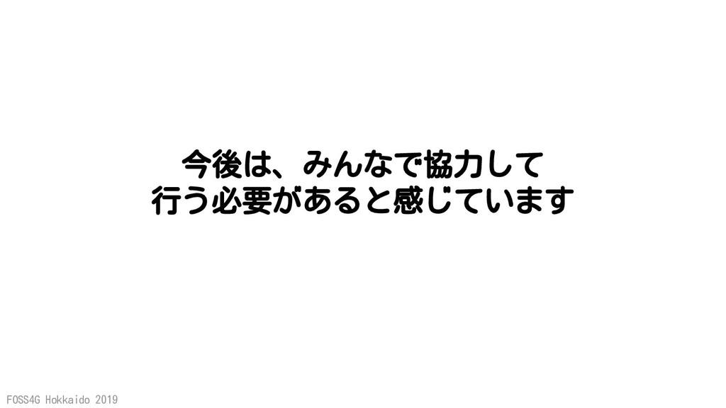 FOSS4G Hokkaido 2019 今後は、みんなで協力して 行う必要があると感じています