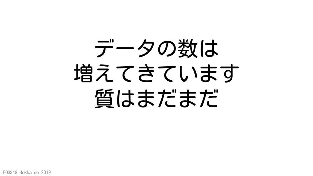 FOSS4G Hokkaido 2019 データの数は 増えてきています 質はまだまだ