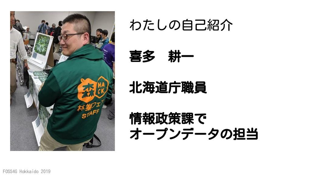 FOSS4G Hokkaido 2019 わたしの自己紹介 喜多 耕一 北海道庁職員 情報政策...