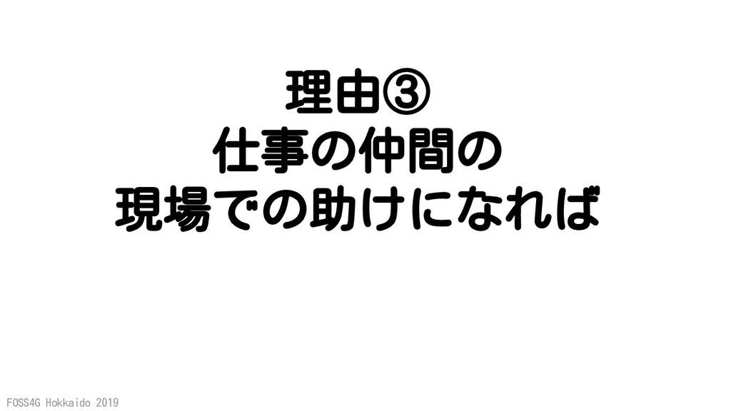 FOSS4G Hokkaido 2019 理由③ 仕事の仲間の 現場での助けになれば