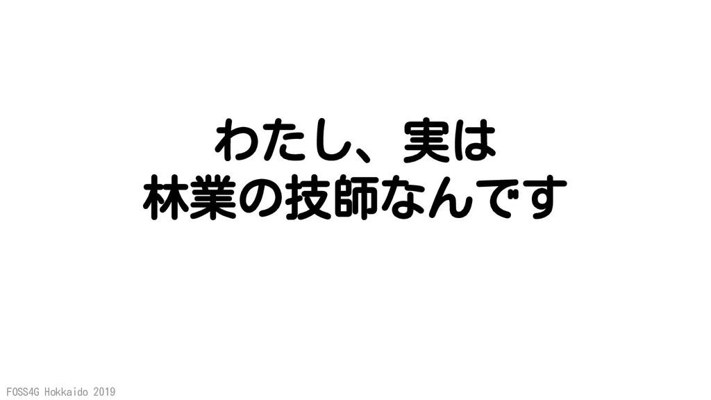 FOSS4G Hokkaido 2019 わたし、実は 林業の技師なんです