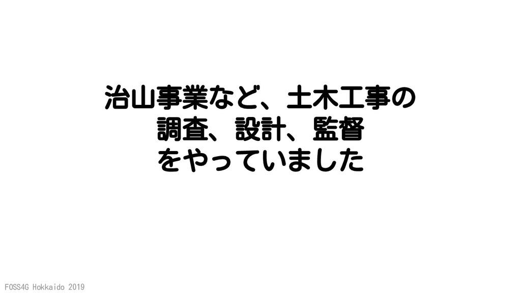 FOSS4G Hokkaido 2019 治山事業など、土木工事の 調査、設計、監督 をやって...