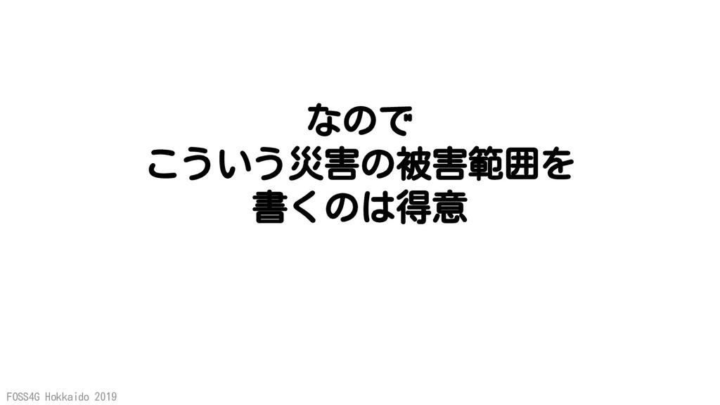 FOSS4G Hokkaido 2019 なので こういう災害の被害範囲を 書くのは得意