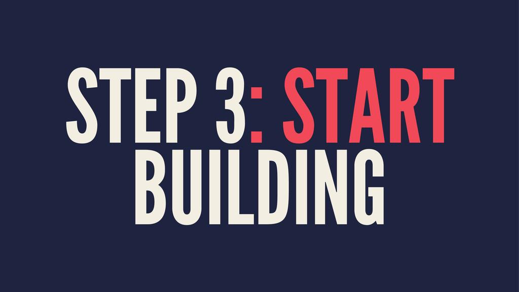 STEP 3: START BUILDING
