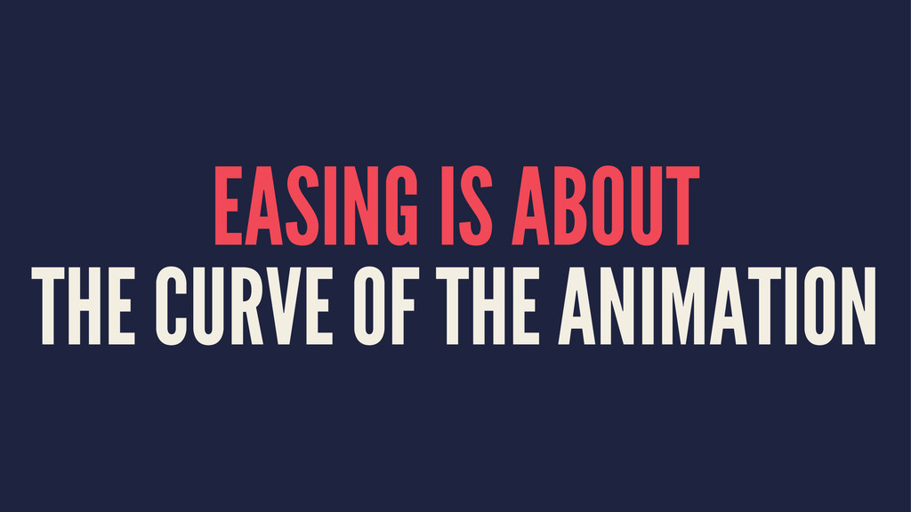 EASING IS ABOUT THE CURVE OF THE ANIMATION