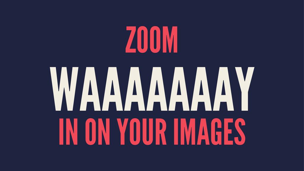 ZOOM WAAAAAAAY IN ON YOUR IMAGES