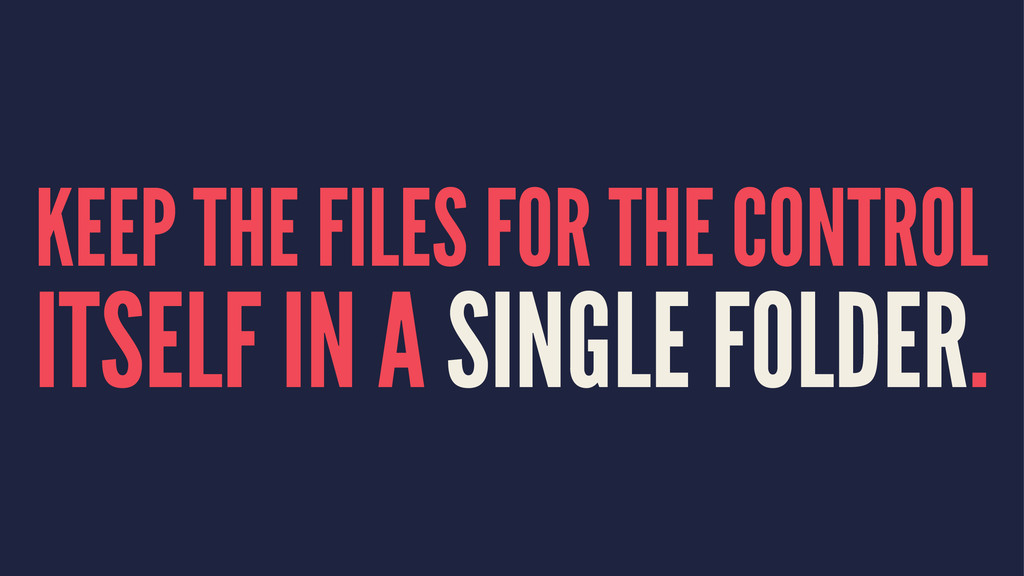 KEEP THE FILES FOR THE CONTROL ITSELF IN A SING...
