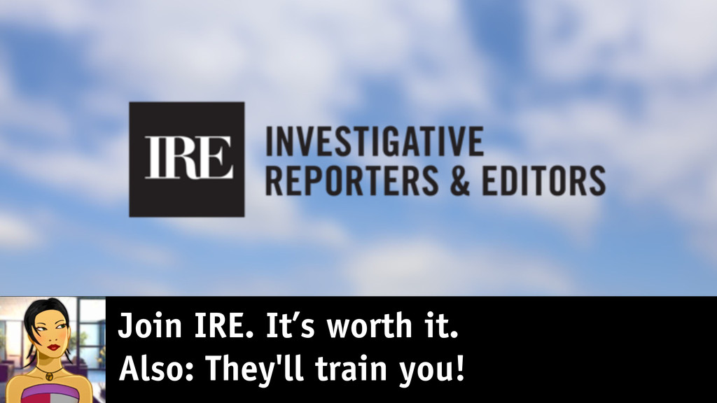 Join IRE. It's worth it. Also: They'll train yo...