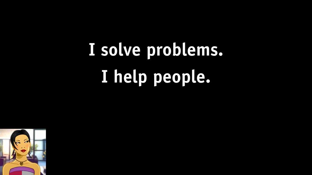 I solve problems. I help people.