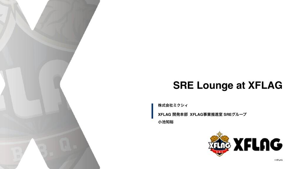 SRE Lounge at XFLAG XFLAG ։ൃຊ෦ XFLAGۀਪਐࣨ SREάϧ...