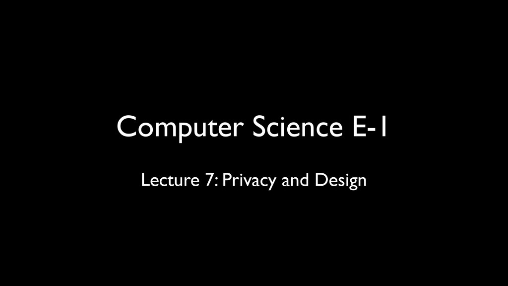 Computer Science E-1 Lecture 7: Privacy and Des...