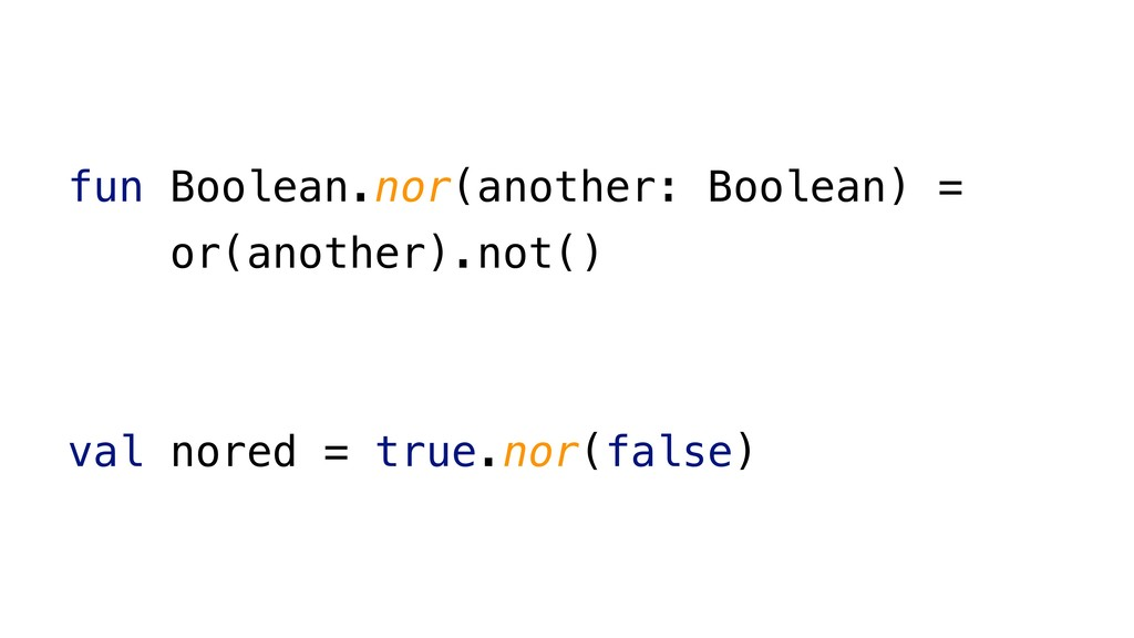 fun Boolean.nor(another: Boolean) = or(another)...