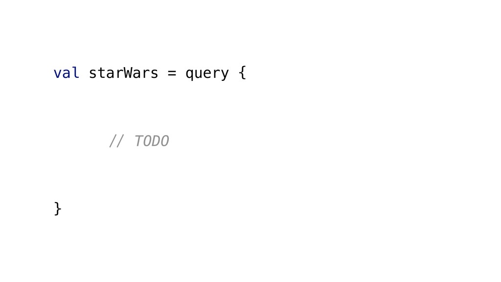 val starWars = query { #$ TODO }