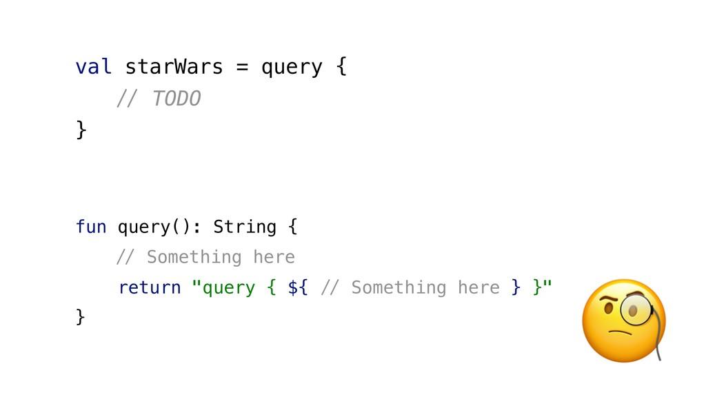 val starWars = query { #$ TODO } fun query(): S...