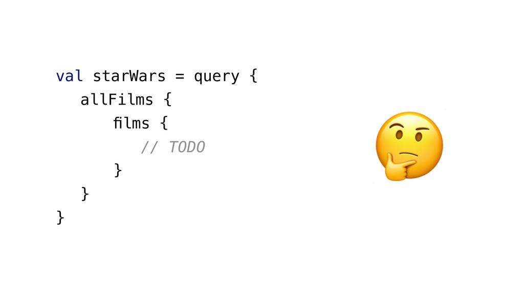 val starWars = query { allFilms { films { // TOD...