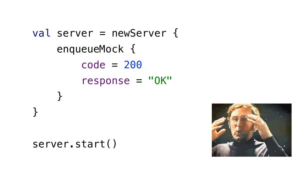 val server = newServer { enqueueMock { code = 2...