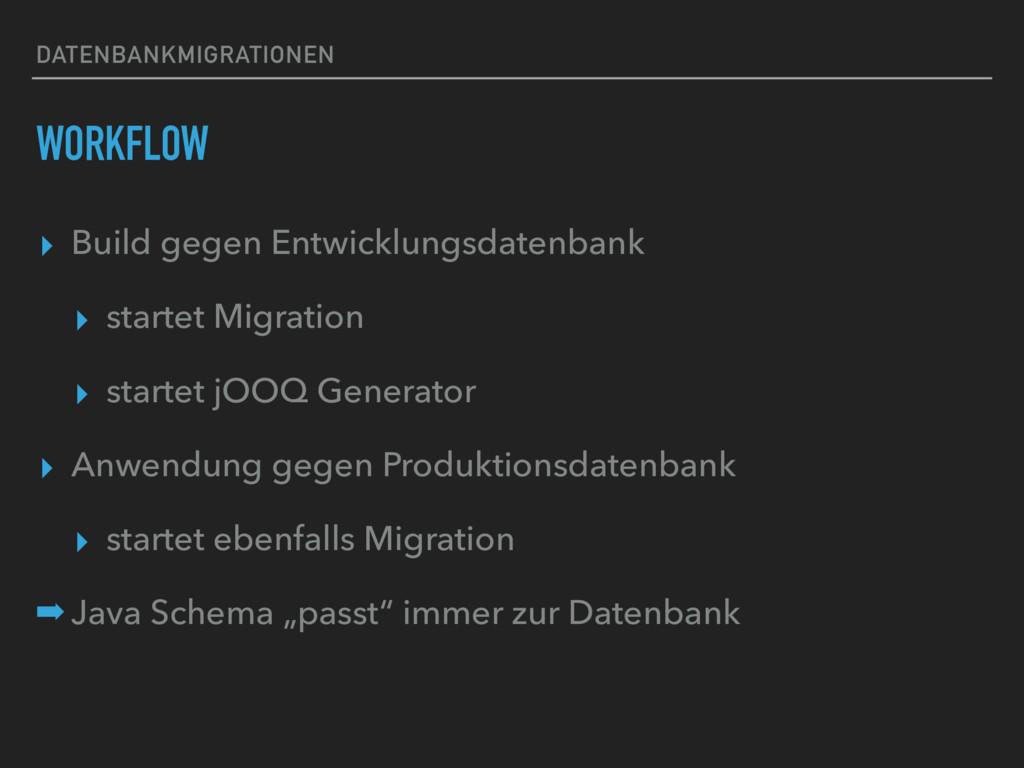 DATENBANKMIGRATIONEN WORKFLOW ▸ Build gegen Ent...