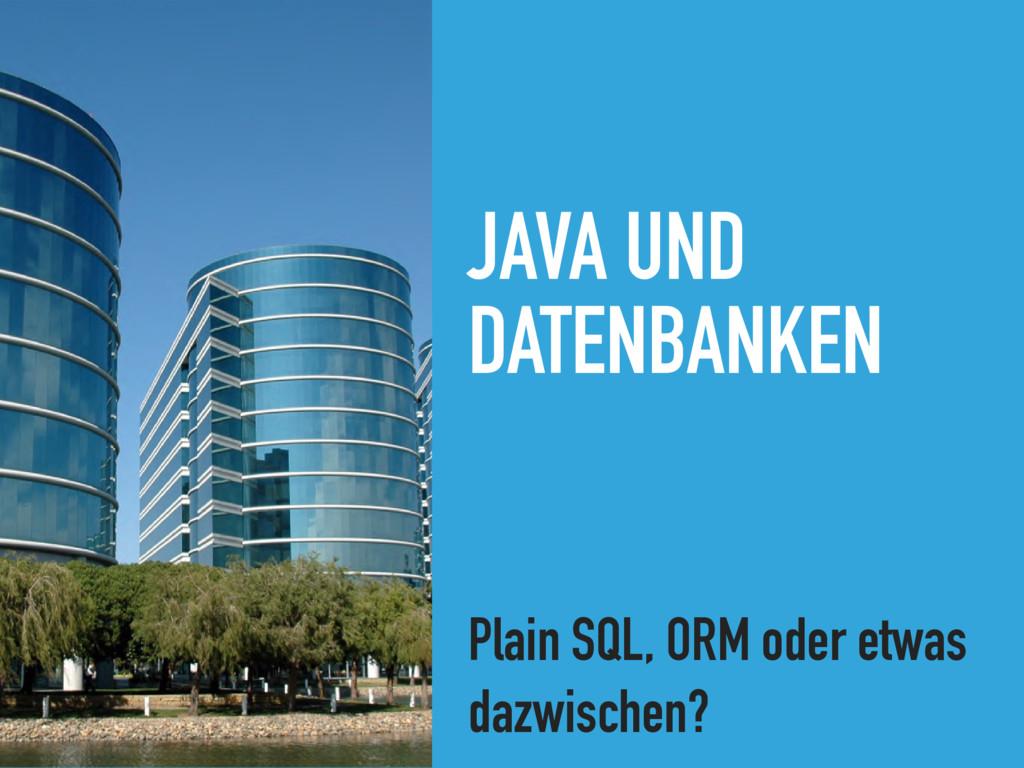 JAVA UND DATENBANKEN Plain SQL, ORM oder etwas ...
