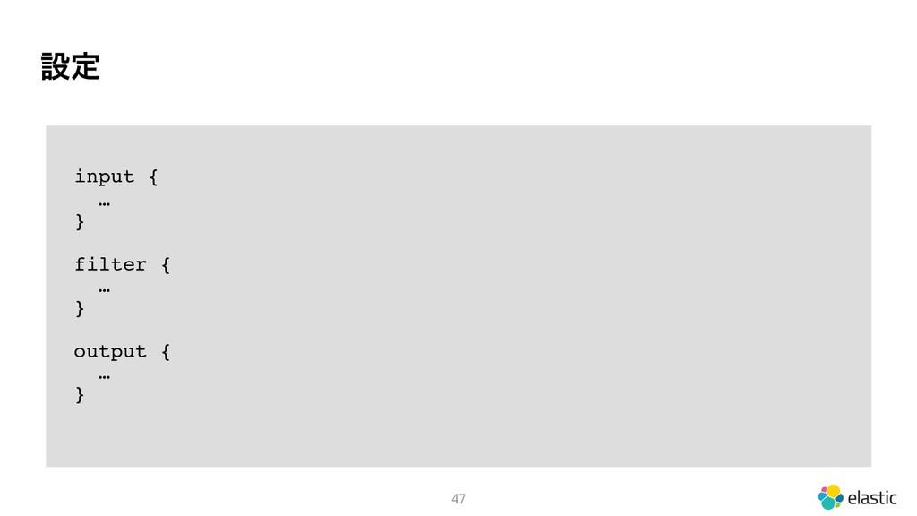 ઃఆ 47 input { … } filter { … } output { … }