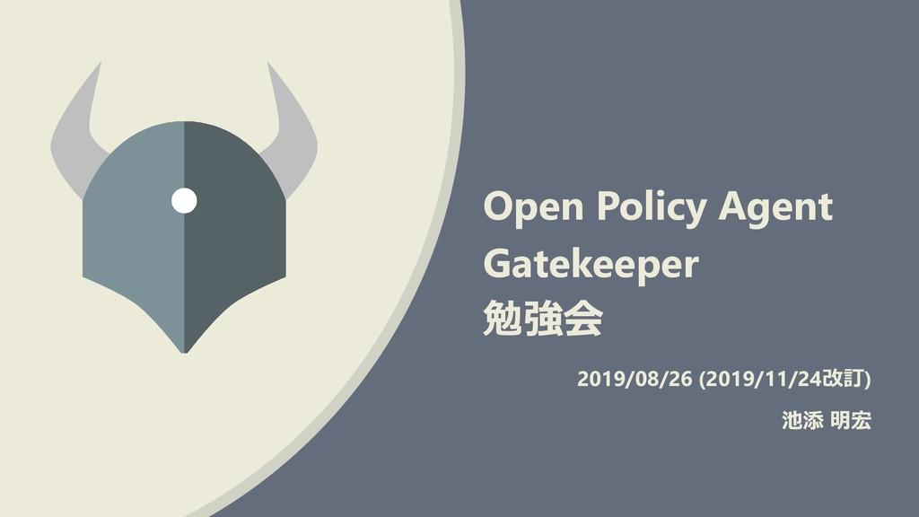 Open Policy Agent Gatekeeper 勉強会 2019/08/26 (20...