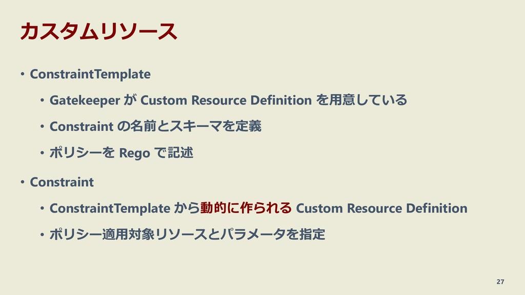 カスタムリソース • ConstraintTemplate • Gatekeeper が Cu...