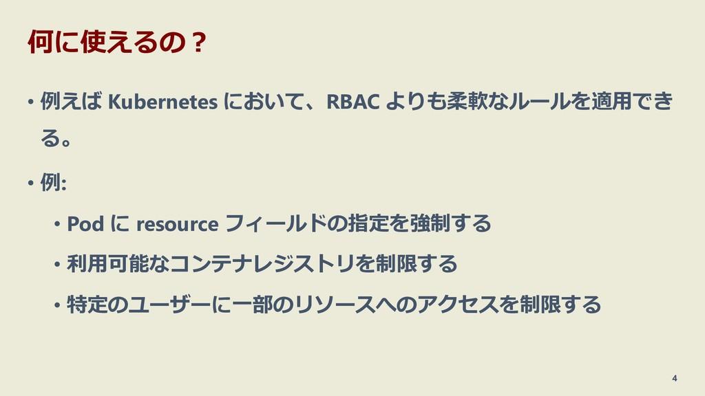 何に使えるの? • 例えば Kubernetes において、RBAC よりも柔軟なルールを適用...