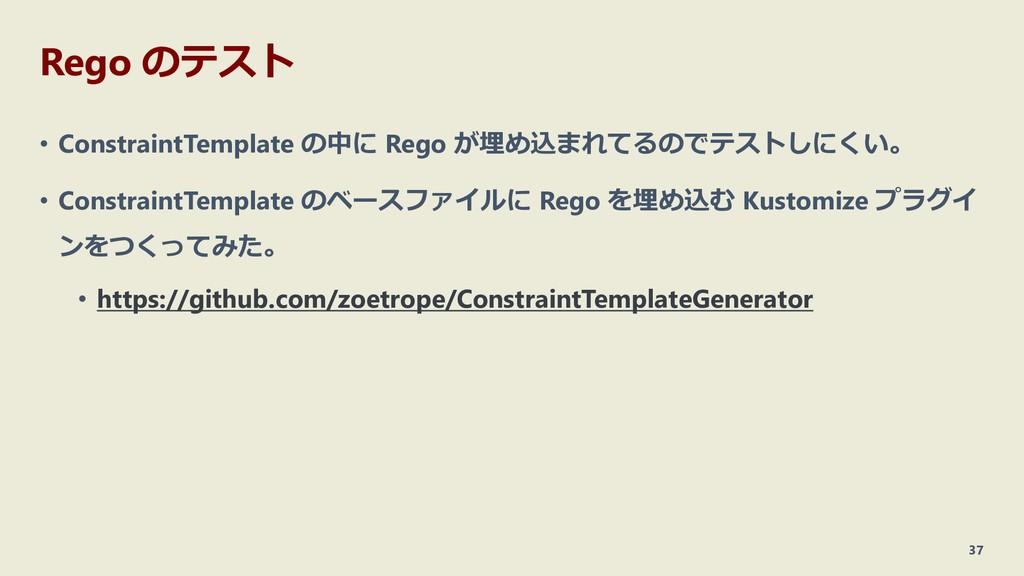 Rego のテスト • ConstraintTemplate の中に Rego が埋め込まれて...