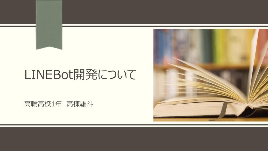 LINEBot開発について 高輪高校1年 高棟雄斗