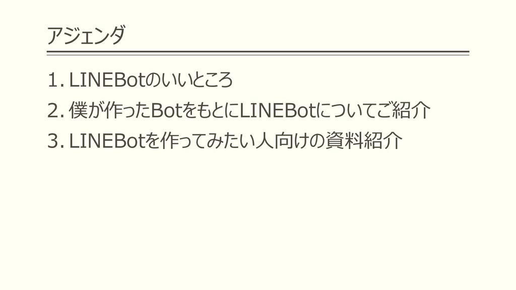 アジェンダ 1. LINEBotのいいところ 2. 僕が作ったBotをもとにLINEBotにつ...