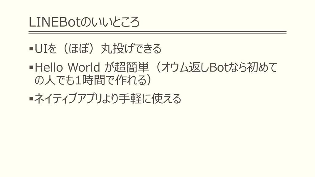 LINEBotのいいところ ▪UIを(ほぼ)丸投げできる ▪Hello World が超簡単(...