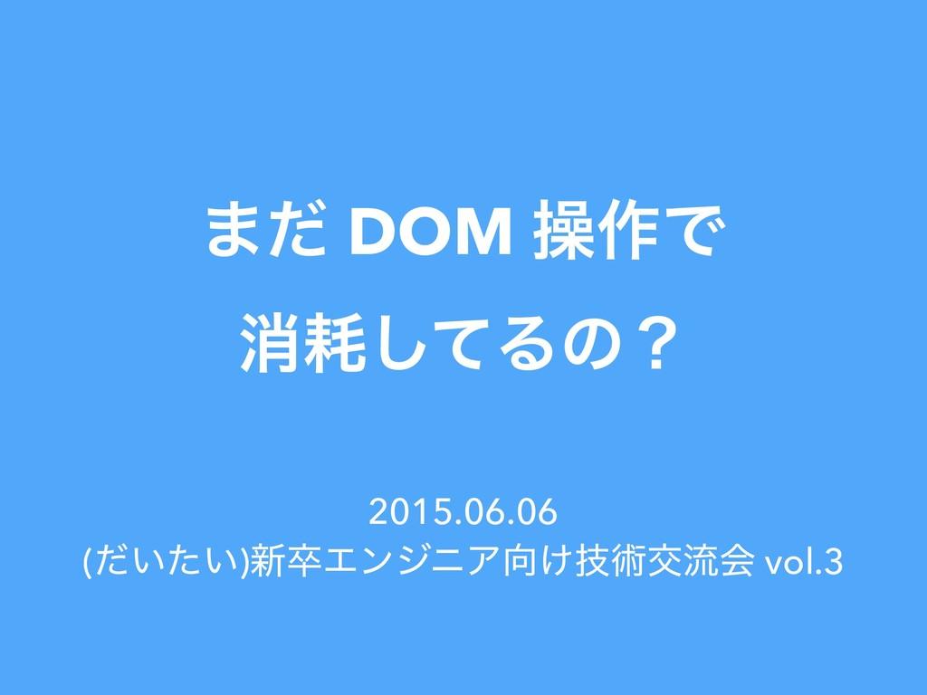 ·ͩ DOM ૢ࡞Ͱ ফͯ͠Δͷʁ 2015.06.06 (͍͍ͩͨ)৽ଔΤϯδχΞ͚ٕज़...