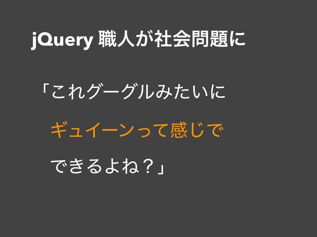 jQuery ৬ਓ͕ࣾձʹ ʮ͜ΕάʔάϧΈ͍ͨʹ ɹΪϡΠʔϯͬͯײ͡Ͱ ɹͰ͖ΔΑ...