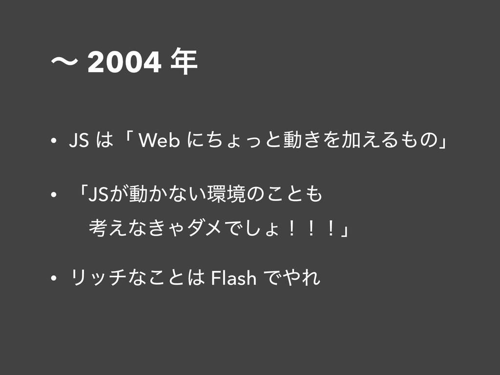 ʙ 2004  • JS ʮ Web ʹͪΐͬͱಈ͖ΛՃ͑Δͷʯ • ʮJS͕ಈ͔ͳ͍...