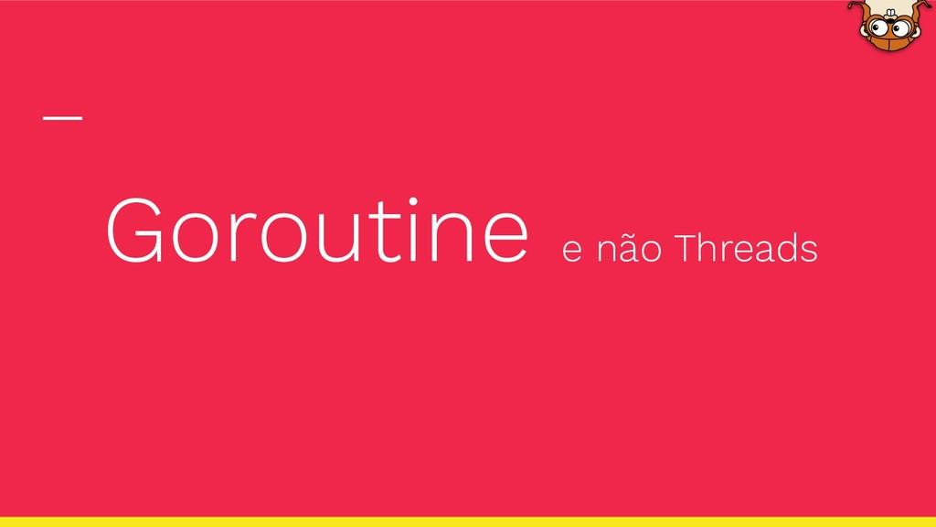 Goroutine e não Threads