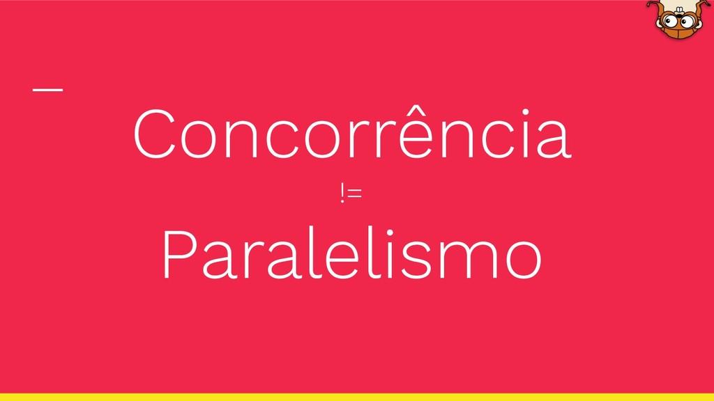 Concorrência != Paralelismo