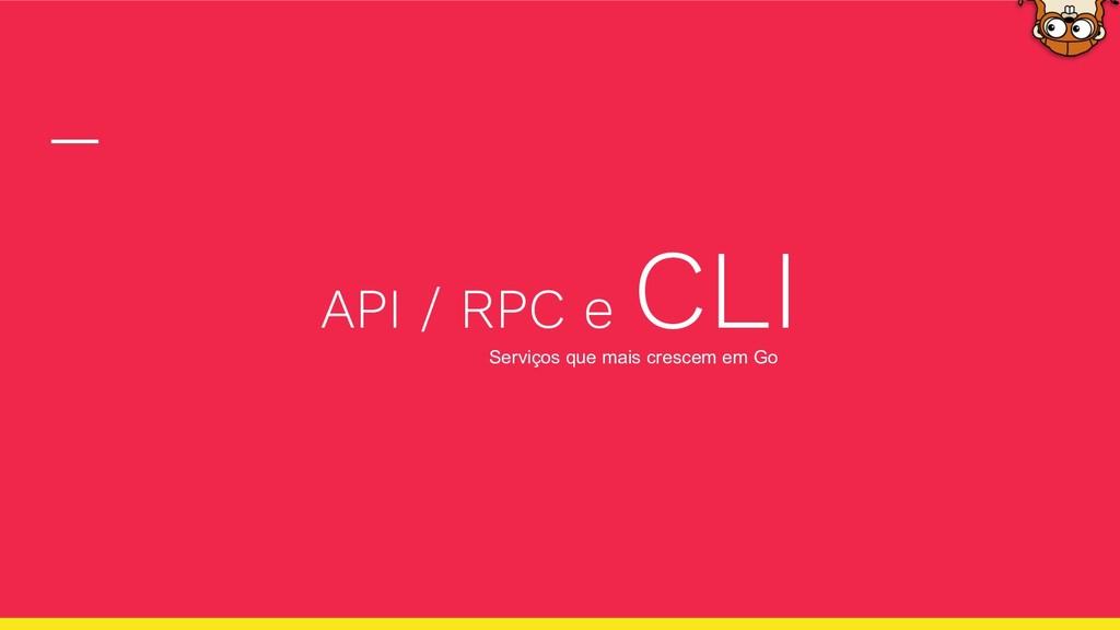 API / RPC e CLI Serviços que mais crescem em Go
