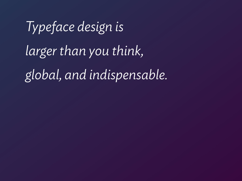 Typeface design is larger than you think, globa...