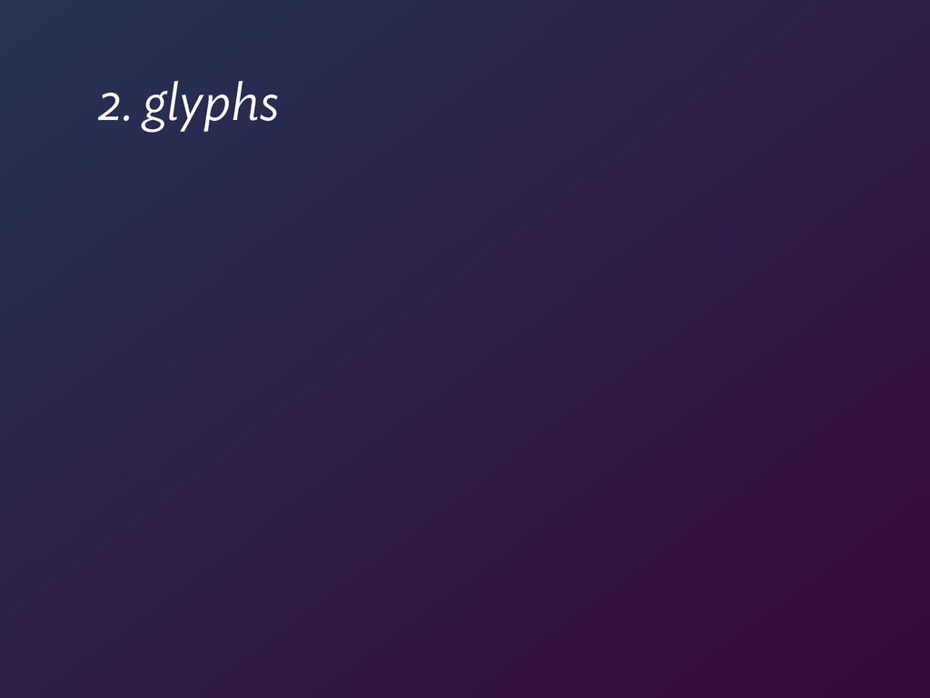 2. glyphs