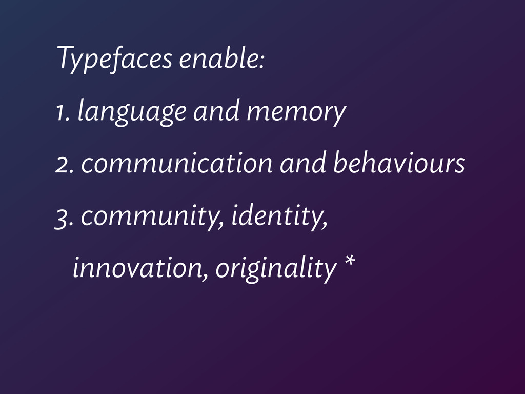 Typefaces enable: 1. language and memory 2. com...